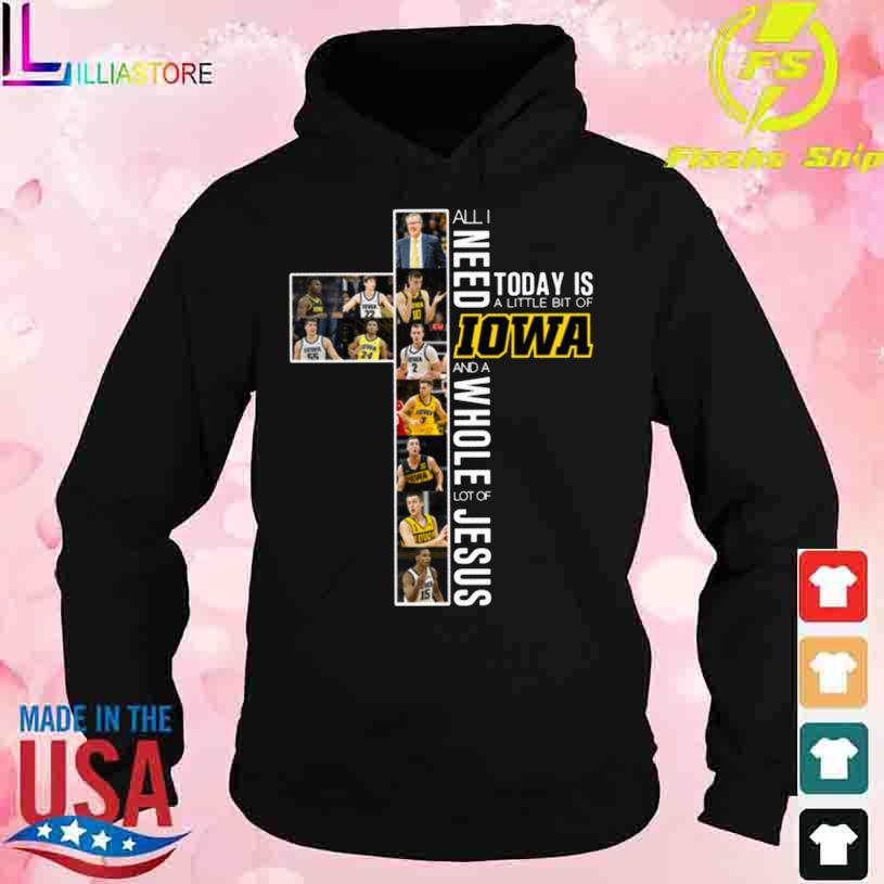 Official All I need today is a little bit of Iowa and a whole lot of Jesus s hoodie