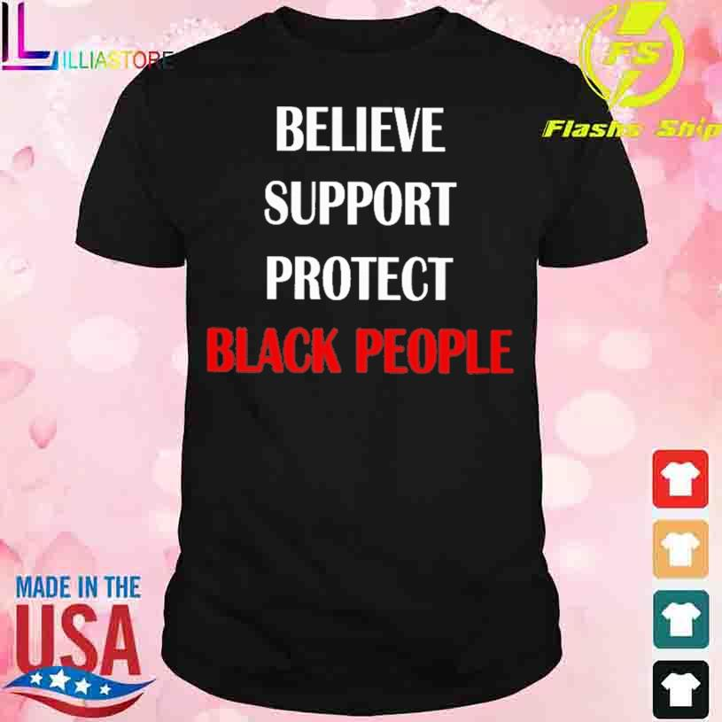 Believe Support Protect Black People Shirt